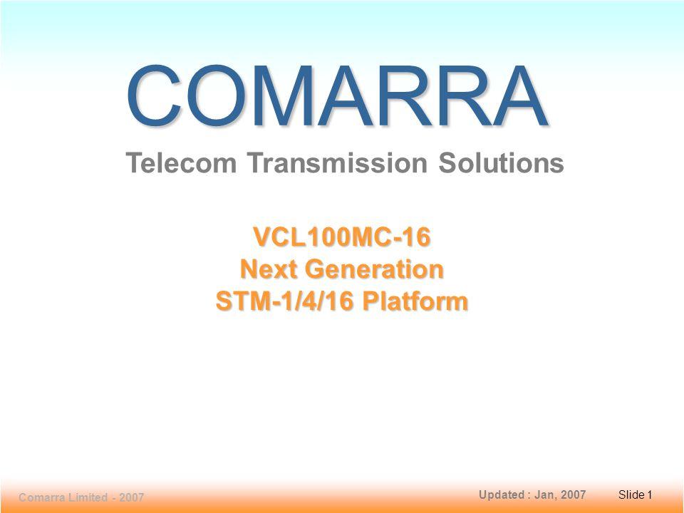 Slide 1 VCL100MC-16 Comarra Limited - 2007 Slide 1 COMARRA Telecom Transmission Solutions VCL100MC-16 Next Generation STM-1/4/16 Platform Updated : Jan, 2007