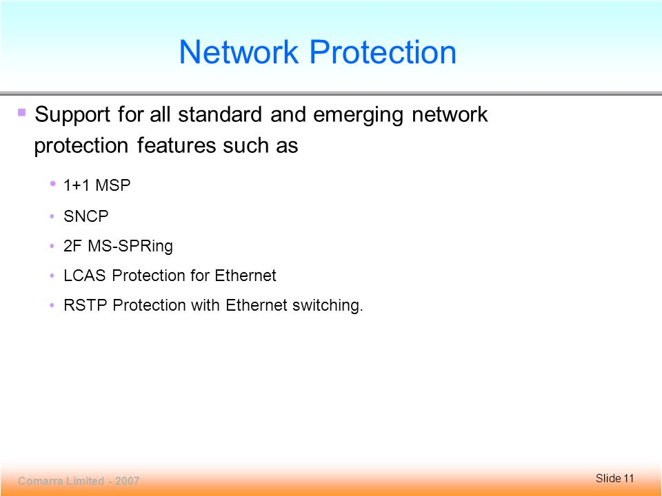 Slide 11 VCL100MC-16 Comarra Limited - 2007 Slide 11 Network Protection  Support for all standard and emerging network protection features such as 1+1 MSP SNCP 2F MS-SPRing LCAS Protection for Ethernet RSTP Protection with Ethernet switching.