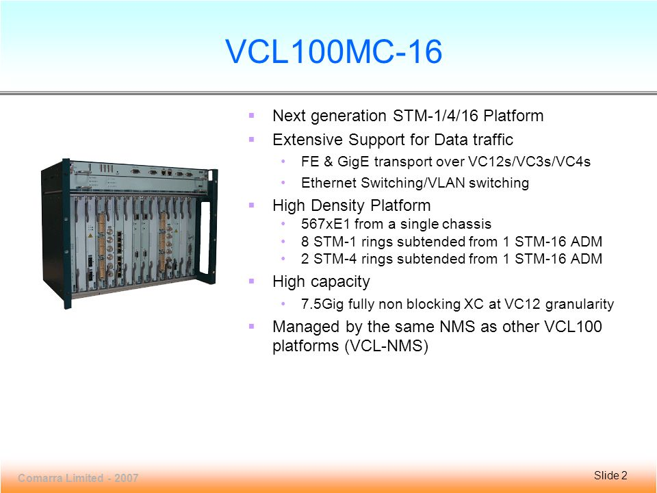 Slide 13 VCL100MC-16 Comarra Limited - 2007 Slide 13 Multi-service Support  Supports FE & GigE Interfaces and Layer 2 switching  Complies to the latest ITU-T Recommendations on transport of EoS G.7041 (GFP) G.7042 (LCAS) G.707 (Virtual Concatenation)  10/100BaseT interfaces can be mapped to both LO (VC-12/VT1.5) and HO (VC-3/STS-1 and  VC-4/STS-3) virtual containers  Gigabit Ethernet traffic is mapped to HO virtual containers  Layer 2 Switching complies to IEEE 802 standards IEEE 802.1D (Bridging) IEEE 802.1Q (VLAN)  Also IEEE 802.1p (priority) IEEE 802.3x (Flow Control) IEEE 802.1w (Rapid STP), 802.1s (Multiple STP) IEEE 802.3ad (link aggregation) IEEE 802.1ag (Connectivity fault management) MEF 9 & MEF 14