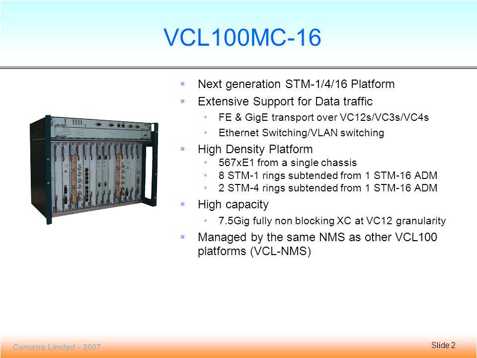 Slide 3 VCL100MC-16 Comarra Limited - 2007 Slide 3 VCL100MC-16: Line Diagram 1PSM1PSM 4TRIB4TRIB 5TRIB5TRIB 6TRIB6TRIB 7AGG7AGG 8XCC8XCC 9XCC9XCC 10 A G 11 T R I B 12 T R I B 13 T R I B 14 T R I B 15 P S M 2TRIB2TRIB 3TRIB3TRIB 17 FAN 16 MFC