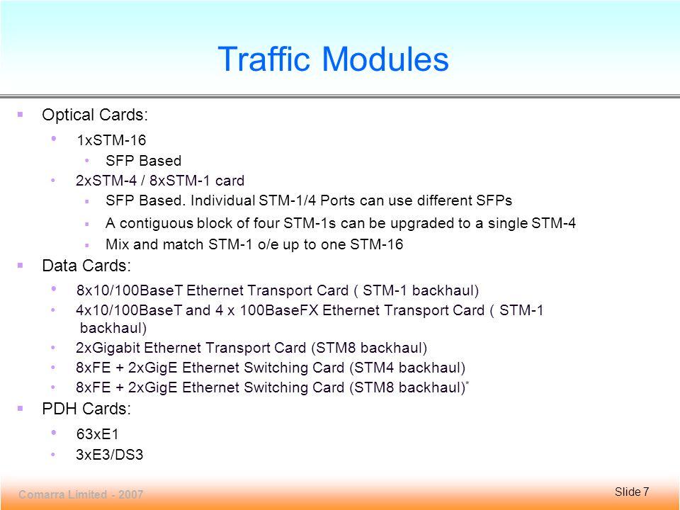 Slide 7 VCL100MC-16 Comarra Limited - 2007 Slide 7 Traffic Modules  Optical Cards: 1xSTM-16 SFP Based 2xSTM-4 / 8xSTM-1 card  SFP Based.