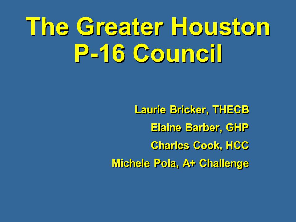 The Greater Houston P-16 Council Laurie Bricker, THECB Elaine Barber, GHP Charles Cook, HCC Michele Pola, A+ Challenge Laurie Bricker, THECB Elaine Barber, GHP Charles Cook, HCC Michele Pola, A+ Challenge