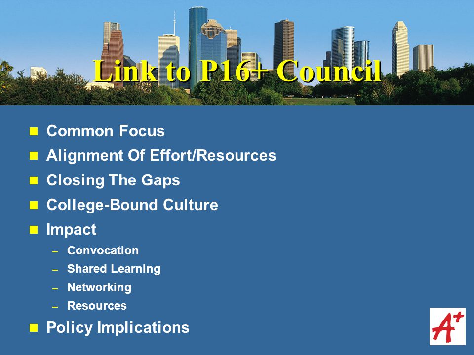 Link to P16+ Council Common Focus Alignment Of Effort/Resources Closing The Gaps College-Bound Culture Impact – Convocation – Shared Learning – Networking – Resources Policy Implications