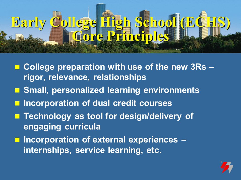 Early College High School (ECHS) Core Principles College preparation with use of the new 3Rs – rigor, relevance, relationships Small, personalized learning environments Incorporation of dual credit courses Technology as tool for design/delivery of engaging curricula Incorporation of external experiences – internships, service learning, etc.
