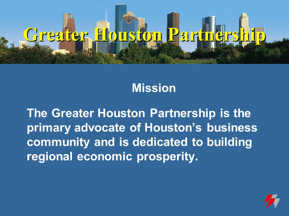 Greater Houston Partnership Mission The Greater Houston Partnership is the primary advocate of Houston's business community and is dedicated to building regional economic prosperity.