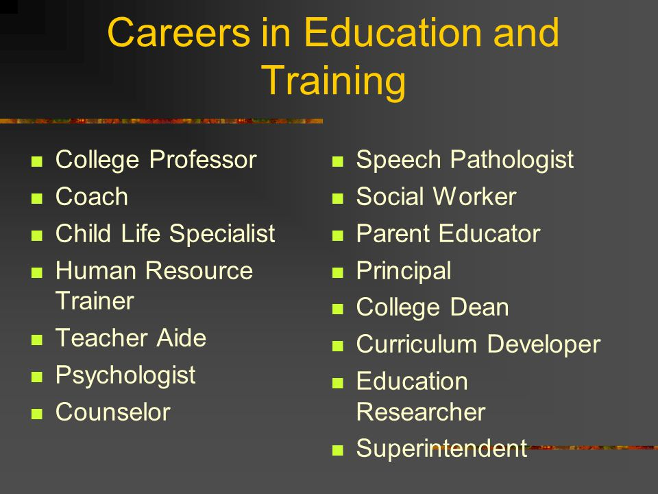 Careers in Education and Training College Professor Coach Child Life Specialist Human Resource Trainer Teacher Aide Psychologist Counselor Speech Pathologist Social Worker Parent Educator Principal College Dean Curriculum Developer Education Researcher Superintendent