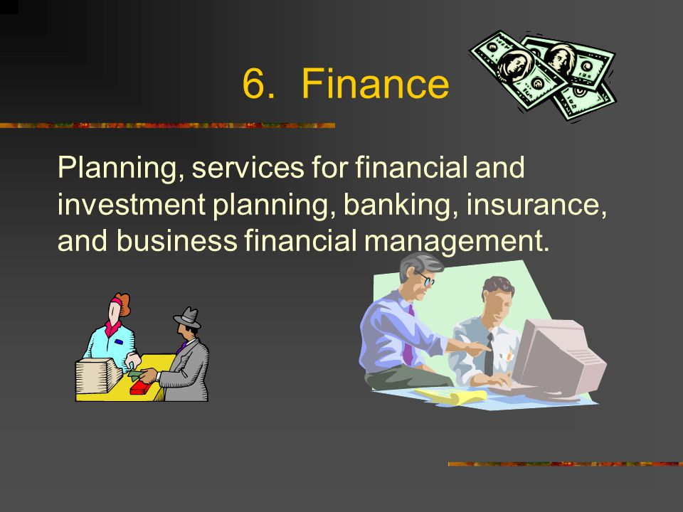 6. Finance Planning, services for financial and investment planning, banking, insurance, and business financial management.