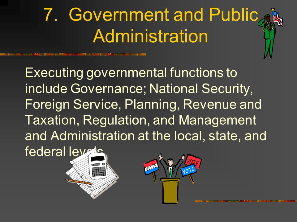 7. Government and Public Administration Executing governmental functions to include Governance; National Security, Foreign Service, Planning, Revenue