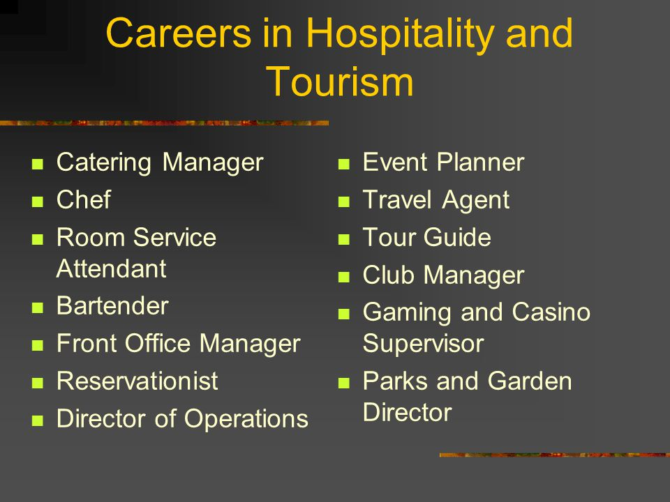 Careers in Hospitality and Tourism Catering Manager Chef Room Service Attendant Bartender Front Office Manager Reservationist Director of Operations Event Planner Travel Agent Tour Guide Club Manager Gaming and Casino Supervisor Parks and Garden Director