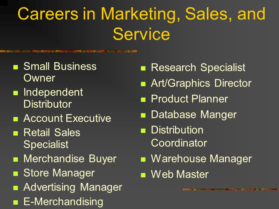 Careers in Marketing, Sales, and Service Small Business Owner Independent Distributor Account Executive Retail Sales Specialist Merchandise Buyer Store Manager Advertising Manager E-Merchandising Manager Research Specialist Art/Graphics Director Product Planner Database Manger Distribution Coordinator Warehouse Manager Web Master