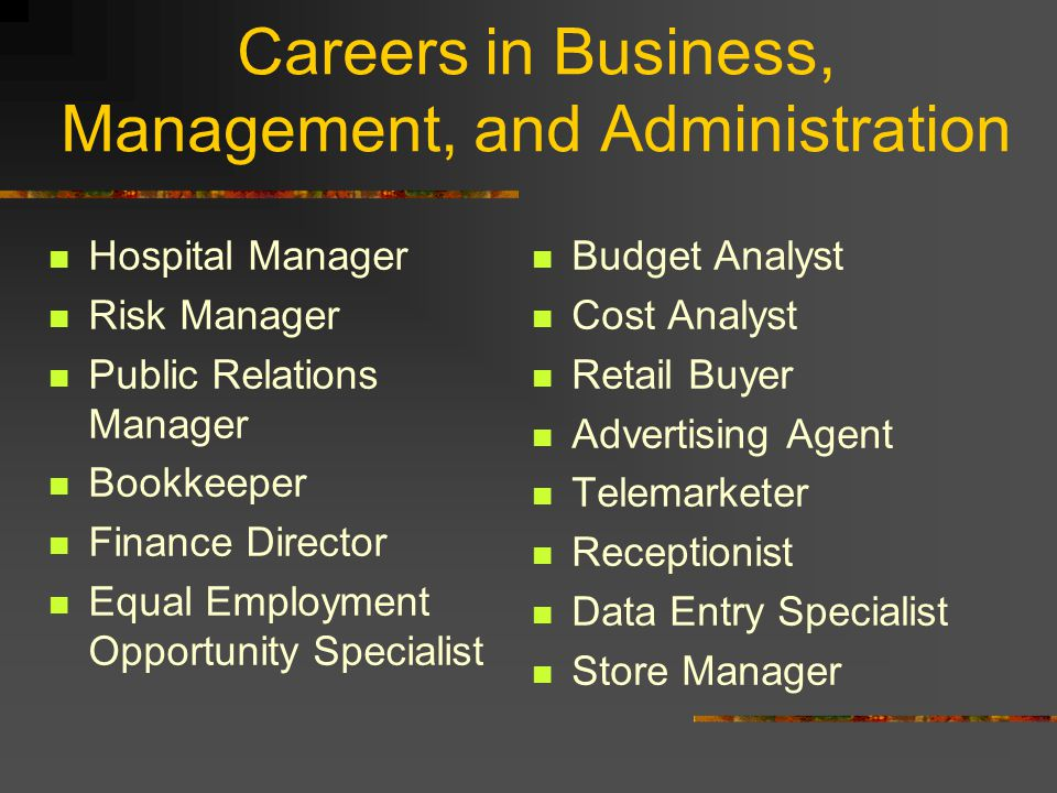 Careers in Business, Management, and Administration Hospital Manager Risk Manager Public Relations Manager Bookkeeper Finance Director Equal Employment Opportunity Specialist Budget Analyst Cost Analyst Retail Buyer Advertising Agent Telemarketer Receptionist Data Entry Specialist Store Manager