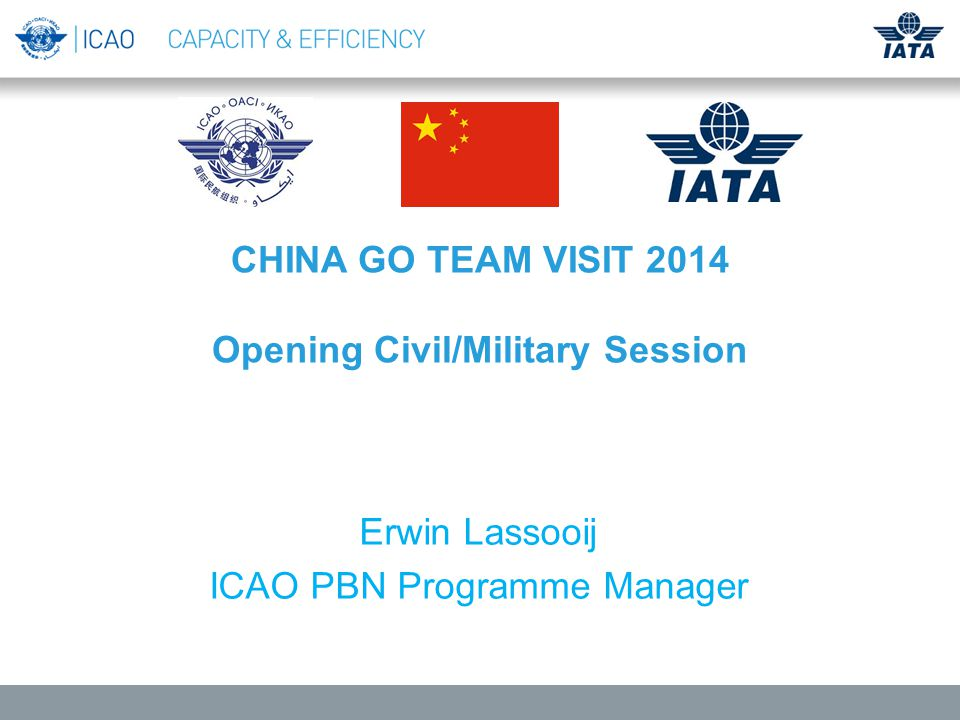 ICAO/IATA PBN GO Teams Concept for China Go Team visit: Provide best practices and most recent provisions on ICAO PBN airspace/route design from world-class experts with the expectation that China will make best use of the information and accelerate implementation.