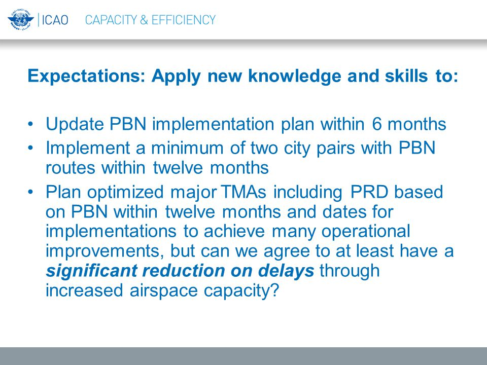 Expectations: Apply new knowledge and skills to: Update PBN implementation plan within 6 months Implement a minimum of two city pairs with PBN routes within twelve months Plan optimized major TMAs including PRD based on PBN within twelve months and dates for implementations to achieve many operational improvements, but can we agree to at least have a significant reduction on delays through increased airspace capacity.