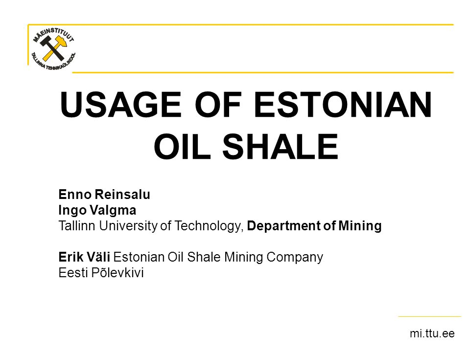 mi.ttu.ee Sept 16 2007MAEGS15- OIL SHALE USAGE- Ingo Valgma 2 There are two types of oil shale in Estonia Dictyonema argillite (siltstone or black shale): –Content of organic matter 6…15 % –Mo, V and U content 100…1200 g/t Kukersite (oil shale): –Kerogen (organic matter) content 20…55 % –Calorific value 7…19 MJ/kg –No heavy metals