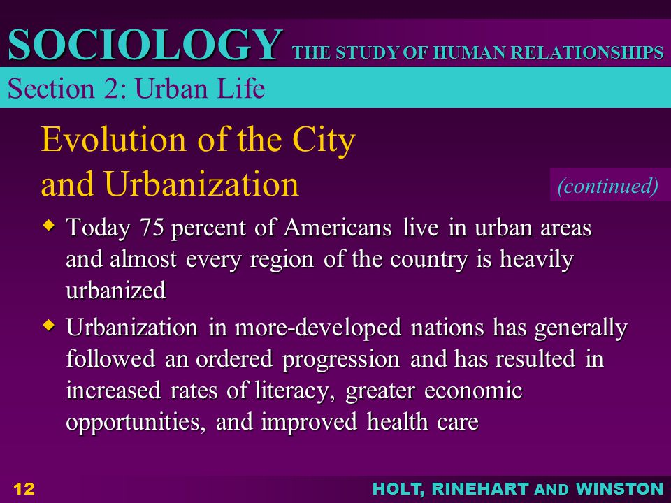 THE STUDY OF HUMAN RELATIONSHIPS SOCIOLOGY HOLT, RINEHART AND WINSTON 12 Evolution of the City and Urbanization  Today 75 percent of Americans live in urban areas and almost every region of the country is heavily urbanized  Urbanization in more-developed nations has generally followed an ordered progression and has resulted in increased rates of literacy, greater economic opportunities, and improved health care Section 2: Urban Life (continued)