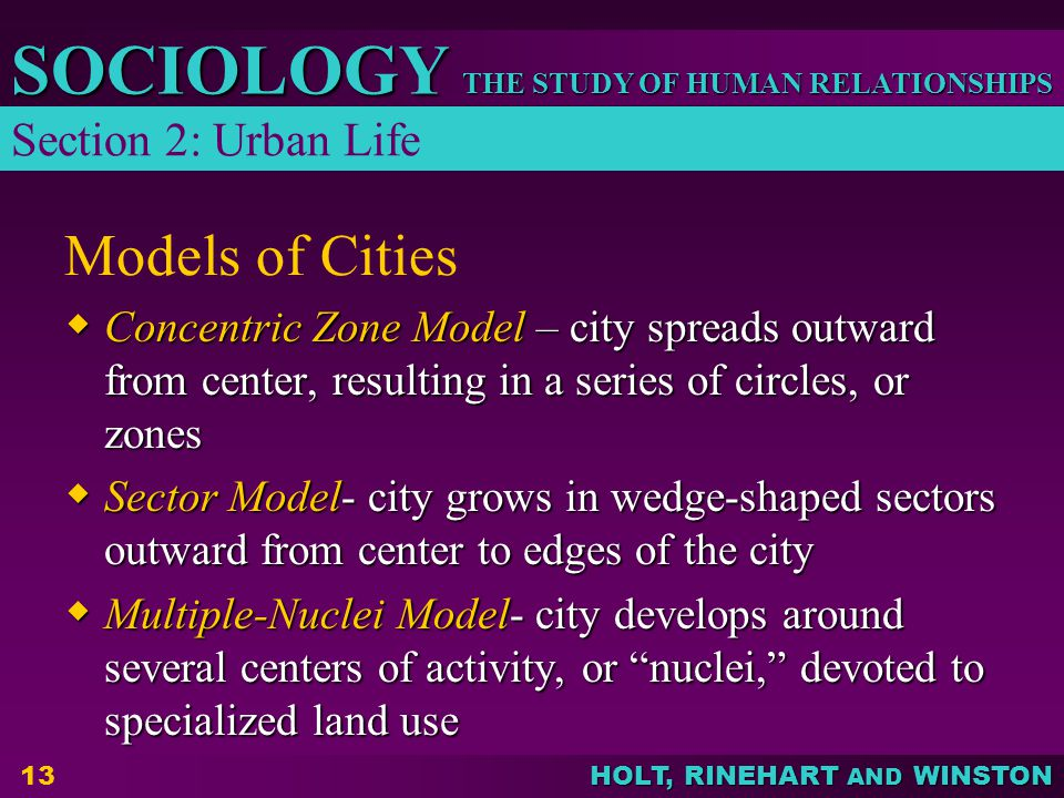 THE STUDY OF HUMAN RELATIONSHIPS SOCIOLOGY HOLT, RINEHART AND WINSTON 13 Models of Cities  Concentric Zone Model – city spreads outward from center, resulting in a series of circles, or zones  Sector Model- city grows in wedge-shaped sectors outward from center to edges of the city  Multiple-Nuclei Model- city develops around several centers of activity, or nuclei, devoted to specialized land use Section 2: Urban Life