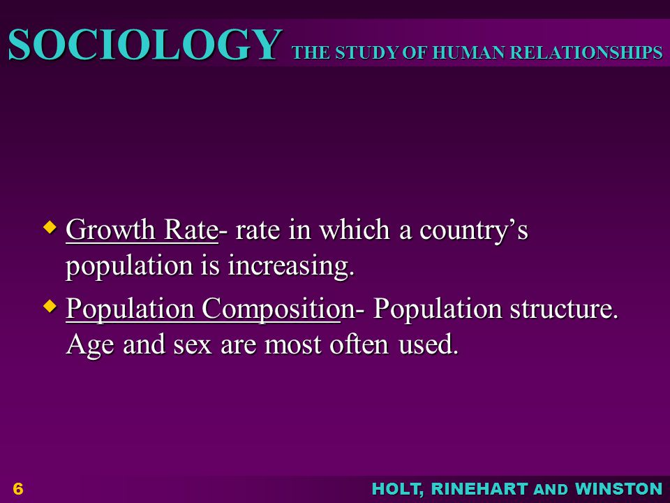 THE STUDY OF HUMAN RELATIONSHIPS SOCIOLOGY HOLT, RINEHART AND WINSTON  Growth Rate- rate in which a country's population is increasing.