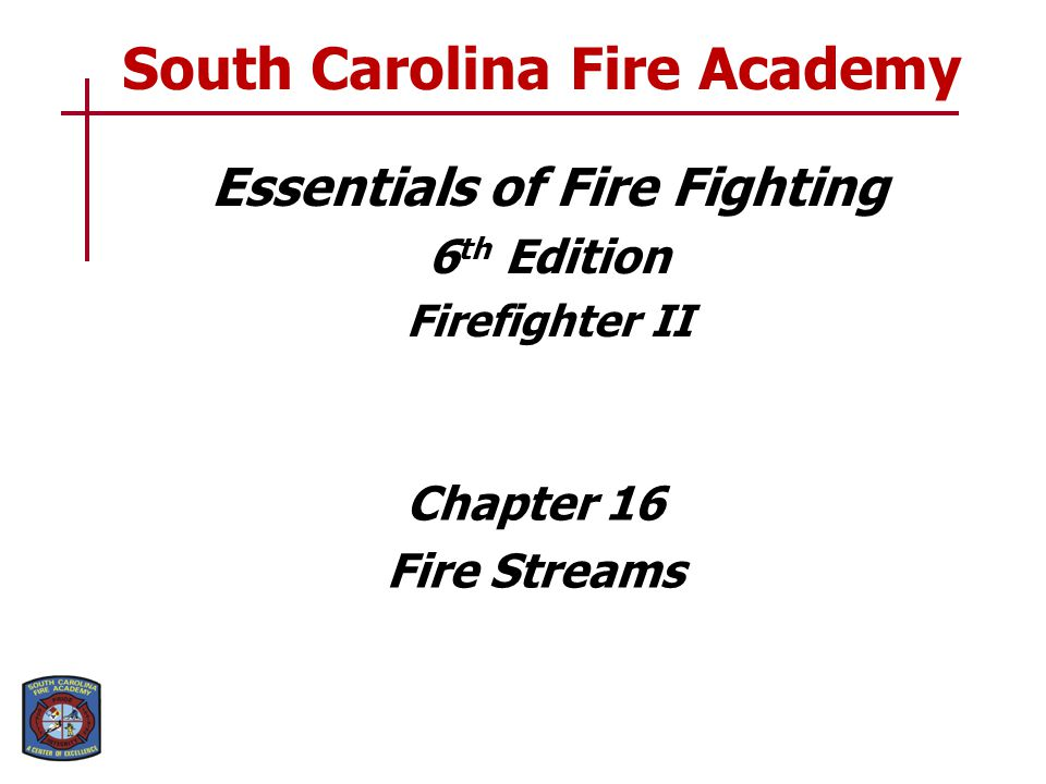 Essentials of Fire Fighting 6 th Edition Firefighter II Chapter 16 Fire Streams South Carolina Fire Academy