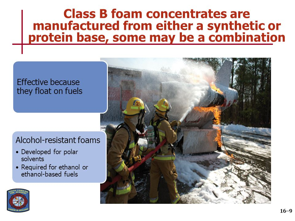 Class B foam concentrates are manufactured from either a synthetic or protein base, some may be a combination 16–9 Effective because they float on fue