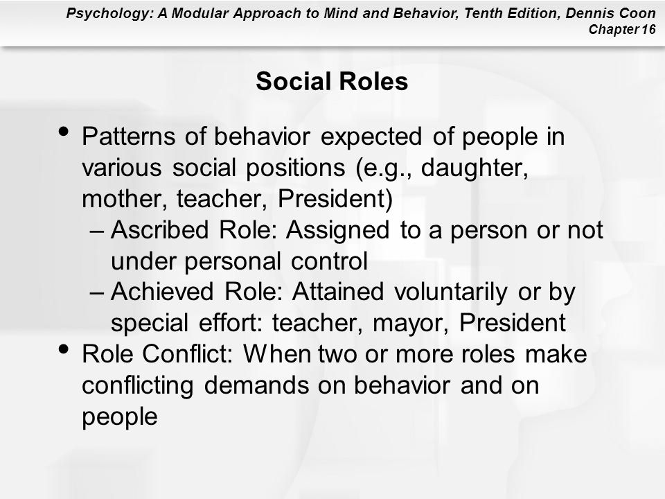 Psychology: A Modular Approach to Mind and Behavior, Tenth Edition, Dennis Coon Chapter 16 Social Roles Patterns of behavior expected of people in var