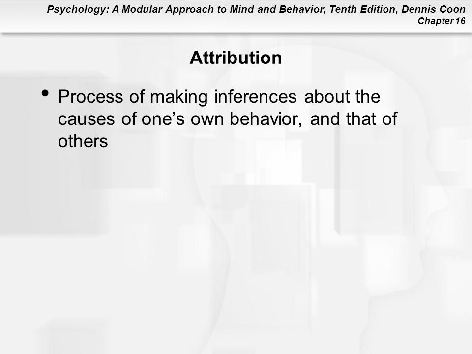 Psychology: A Modular Approach to Mind and Behavior, Tenth Edition, Dennis Coon Chapter 16 Attribution Process of making inferences about the causes o