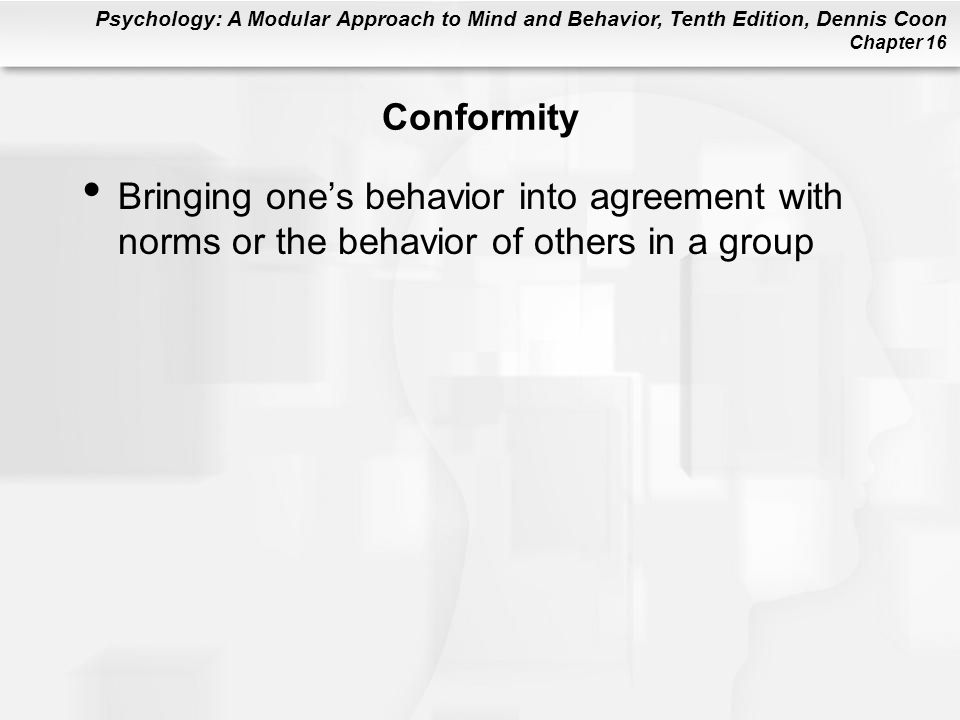 Psychology: A Modular Approach to Mind and Behavior, Tenth Edition, Dennis Coon Chapter 16 Conformity Bringing one's behavior into agreement with norm