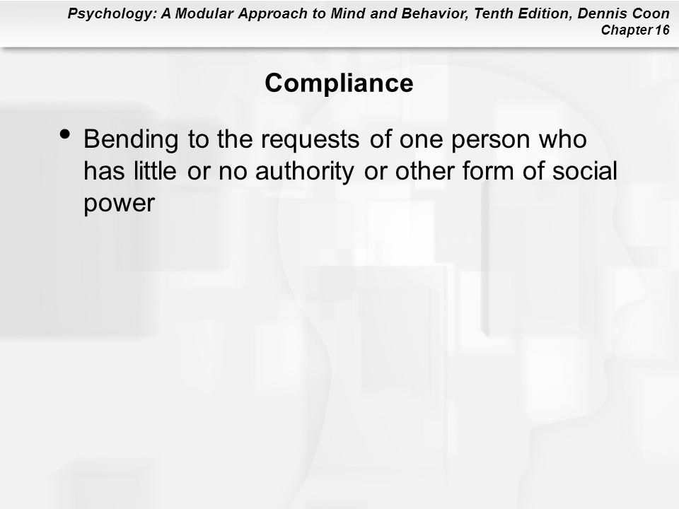 Psychology: A Modular Approach to Mind and Behavior, Tenth Edition, Dennis Coon Chapter 16 Compliance Bending to the requests of one person who has li