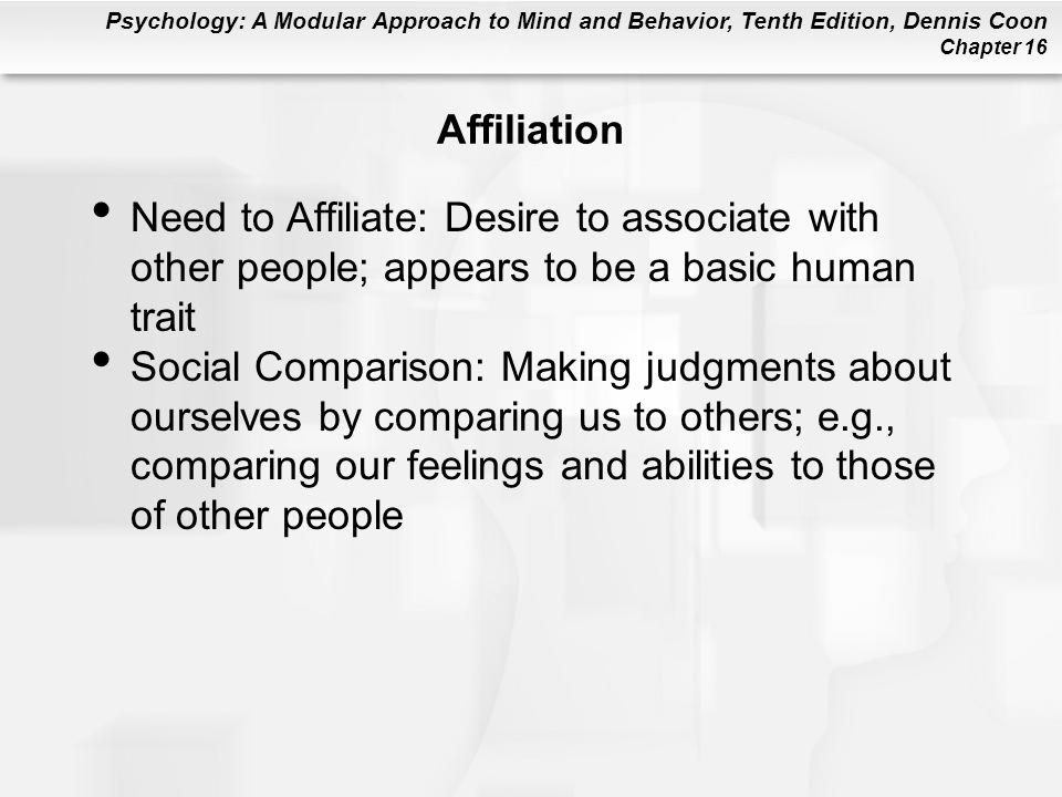 Psychology: A Modular Approach to Mind and Behavior, Tenth Edition, Dennis Coon Chapter 16 Affiliation Need to Affiliate: Desire to associate with oth