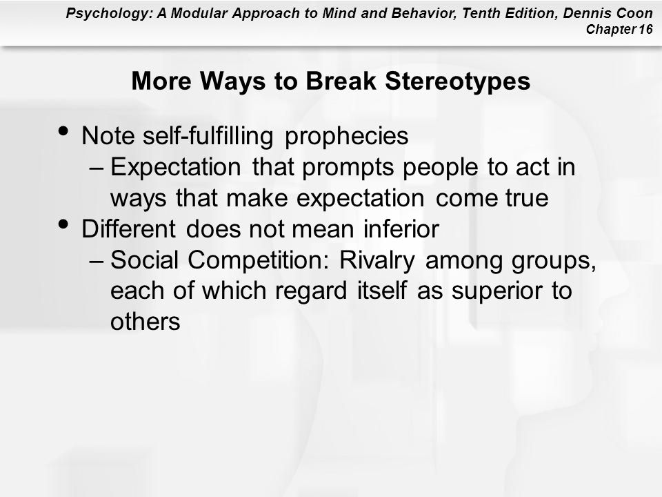 Psychology: A Modular Approach to Mind and Behavior, Tenth Edition, Dennis Coon Chapter 16 More Ways to Break Stereotypes Note self-fulfilling prophec
