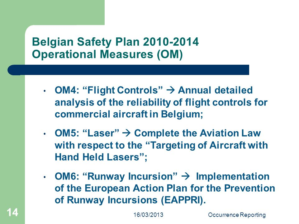 16/03/2013Occurrence Reporting 14 OM4: Flight Controls  Annual detailed analysis of the reliability of flight controls for commercial aircraft in Belgium; OM5: Laser  Complete the Aviation Law with respect to the Targeting of Aircraft with Hand Held Lasers ; OM6: Runway Incursion  Implementation of the European Action Plan for the Prevention of Runway Incursions (EAPPRI).