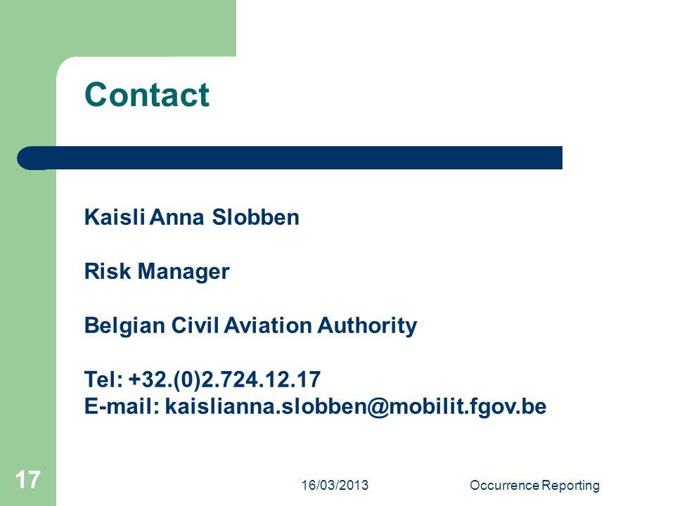 16/03/2013Occurrence Reporting 17 Kaisli Anna Slobben Risk Manager Belgian Civil Aviation Authority Tel: +32.(0)2.724.12.17 E-mail: kaislianna.slobben@mobilit.fgov.be Contact