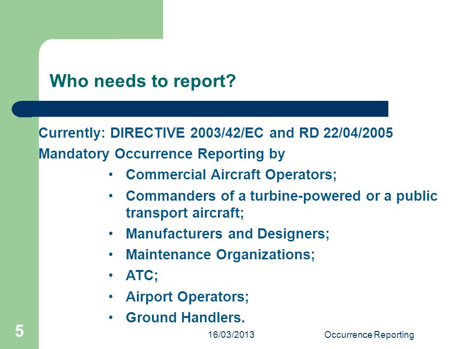 16/03/2013Occurrence Reporting 5 Who needs to report? Currently: DIRECTIVE 2003/42/EC and RD 22/04/2005 Mandatory Occurrence Reporting by Commercial A