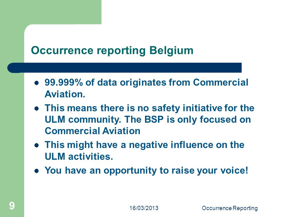 16/03/2013Occurrence Reporting 9 Occurrence reporting Belgium 99.999% of data originates from Commercial Aviation. This means there is no safety initi