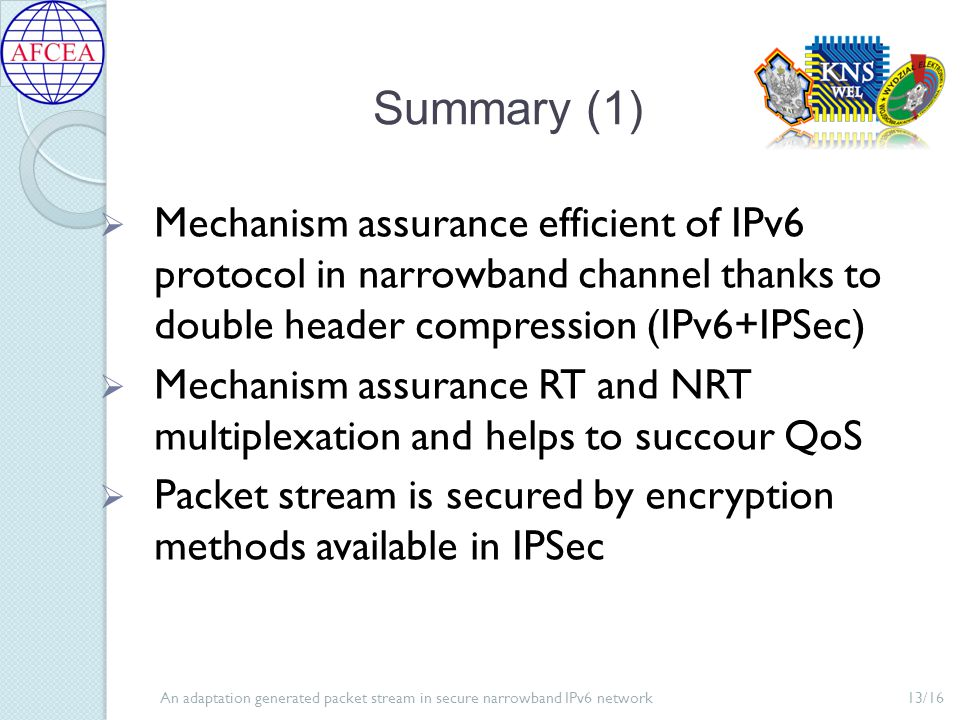 An adaptation generated packet stream in secure narrowband IPv6 network13/16 Summary (1)  Mechanism assurance efficient of IPv6 protocol in narrowband channel thanks to double header compression (IPv6+IPSec)  Mechanism assurance RT and NRT multiplexation and helps to succour QoS  Packet stream is secured by encryption methods available in IPSec