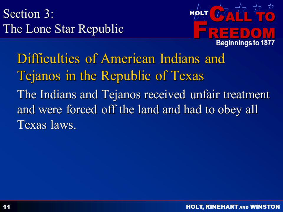 C ALL TO F REEDOM HOLT HOLT, RINEHART AND WINSTON Beginnings to 1877 11 Difficulties of American Indians and Tejanos in the Republic of Texas The Indians and Tejanos received unfair treatment and were forced off the land and had to obey all Texas laws.