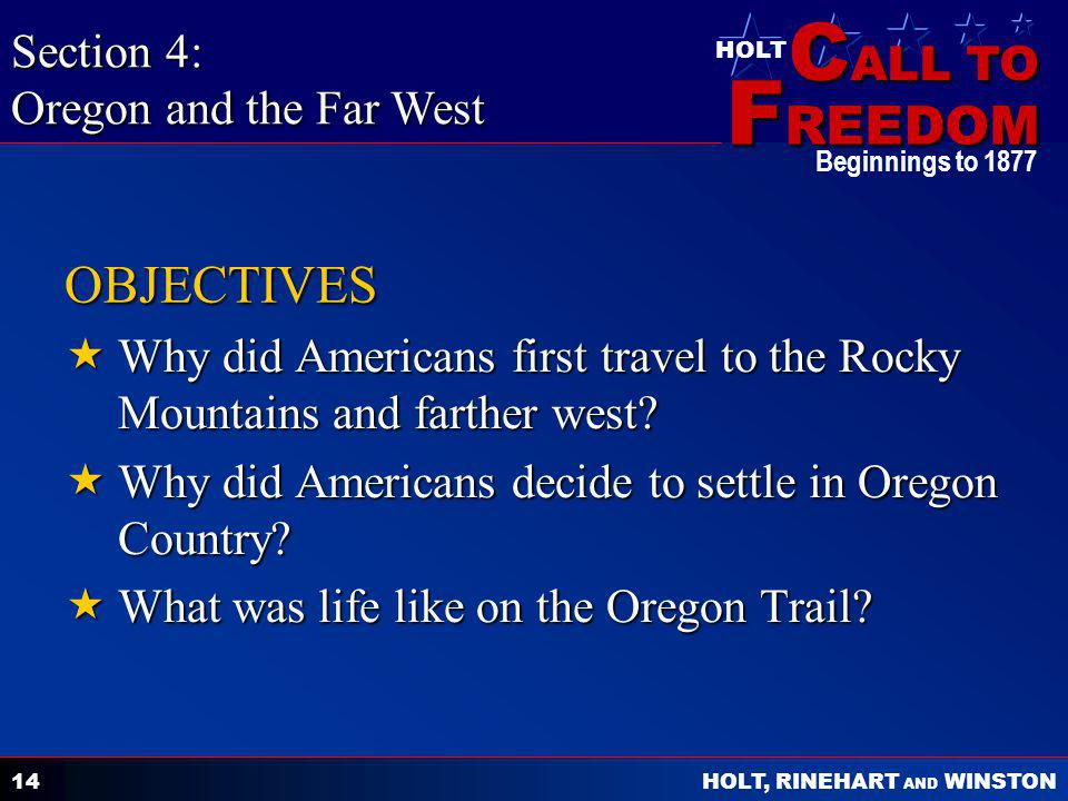 C ALL TO F REEDOM HOLT HOLT, RINEHART AND WINSTON Beginnings to 1877 14 OBJECTIVES  Why did Americans first travel to the Rocky Mountains and farther west.