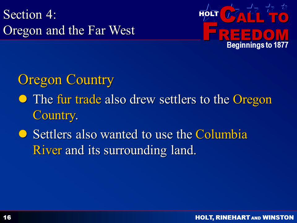 C ALL TO F REEDOM HOLT HOLT, RINEHART AND WINSTON Beginnings to 1877 16 Oregon Country The fur trade also drew settlers to the Oregon Country.