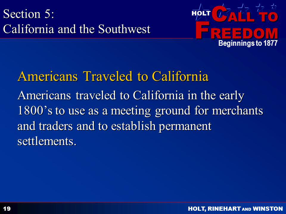 C ALL TO F REEDOM HOLT HOLT, RINEHART AND WINSTON Beginnings to 1877 19 Americans Traveled to California Americans traveled to California in the early 1800's to use as a meeting ground for merchants and traders and to establish permanent settlements.