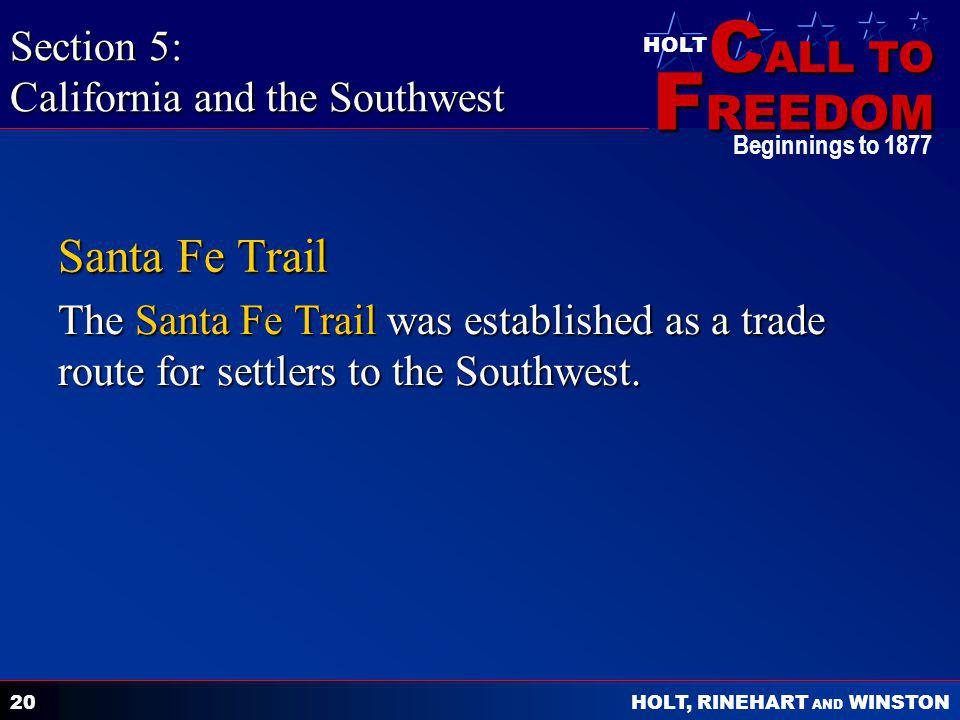 C ALL TO F REEDOM HOLT HOLT, RINEHART AND WINSTON Beginnings to 1877 20 Santa Fe Trail The Santa Fe Trail was established as a trade route for settlers to the Southwest.