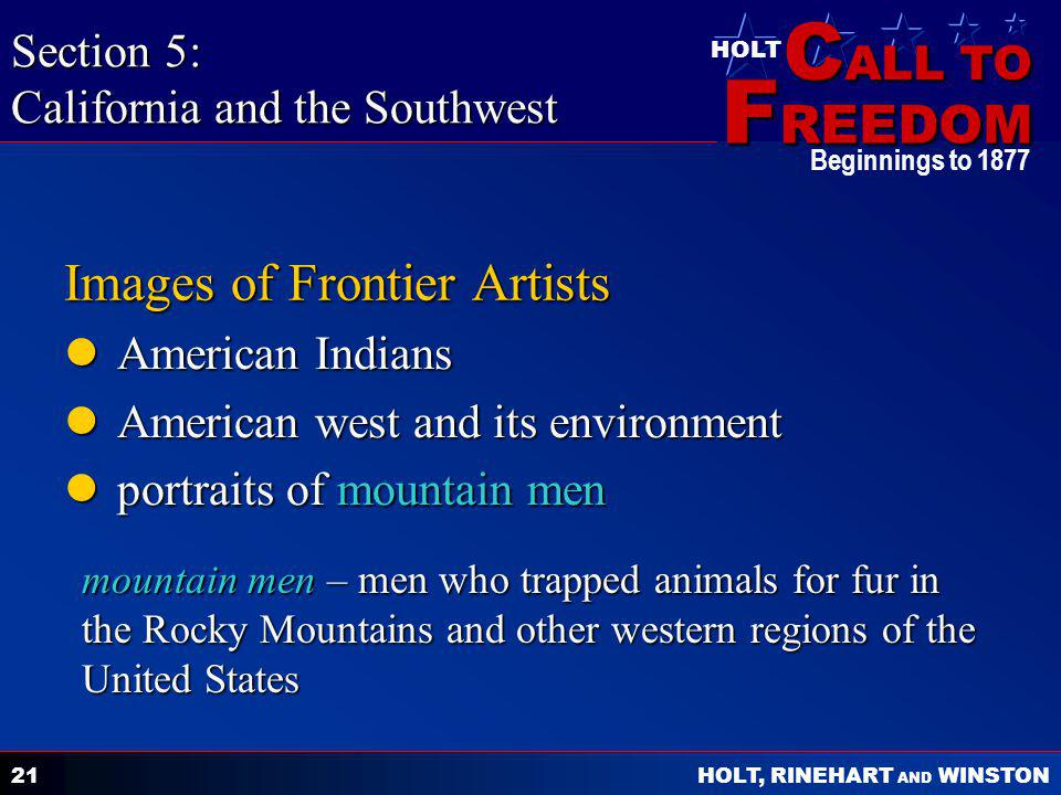 C ALL TO F REEDOM HOLT HOLT, RINEHART AND WINSTON Beginnings to 1877 21 Images of Frontier Artists American Indians American Indians American west and its environment American west and its environment portraits of mountain men portraits of mountain men Section 5: California and the Southwest mountain men – men who trapped animals for fur in the Rocky Mountains and other western regions of the United States