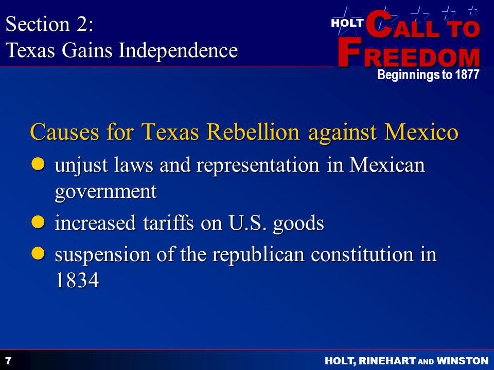 C ALL TO F REEDOM HOLT HOLT, RINEHART AND WINSTON Beginnings to 1877 7 Causes for Texas Rebellion against Mexico unjust laws and representation in Mexican government unjust laws and representation in Mexican government increased tariffs on U.S.