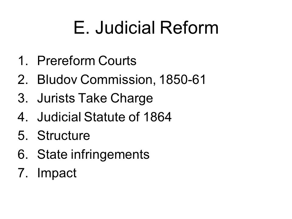 E. Judicial Reform 1.Prereform Courts 2.Bludov Commission, 1850-61 3.Jurists Take Charge 4.Judicial Statute of 1864 5.Structure 6.State infringements