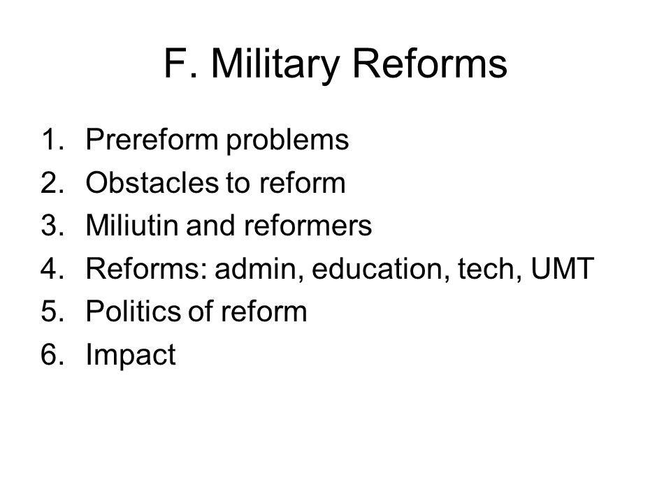 F. Military Reforms 1.Prereform problems 2.Obstacles to reform 3.Miliutin and reformers 4.Reforms: admin, education, tech, UMT 5.Politics of reform 6.