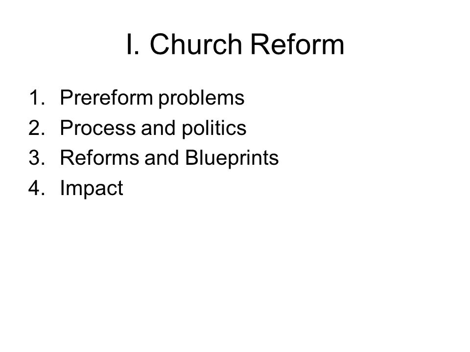 I. Church Reform 1.Prereform problems 2.Process and politics 3.Reforms and Blueprints 4.Impact