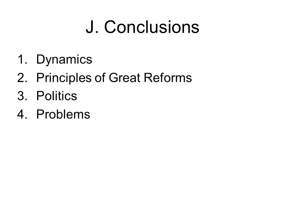 J. Conclusions 1.Dynamics 2.Principles of Great Reforms 3.Politics 4.Problems