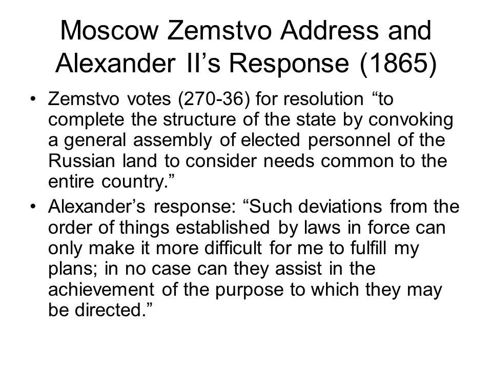 Moscow Zemstvo Address and Alexander II's Response (1865) Zemstvo votes (270-36) for resolution to complete the structure of the state by convoking a general assembly of elected personnel of the Russian land to consider needs common to the entire country. Alexander's response: Such deviations from the order of things established by laws in force can only make it more difficult for me to fulfill my plans; in no case can they assist in the achievement of the purpose to which they may be directed.