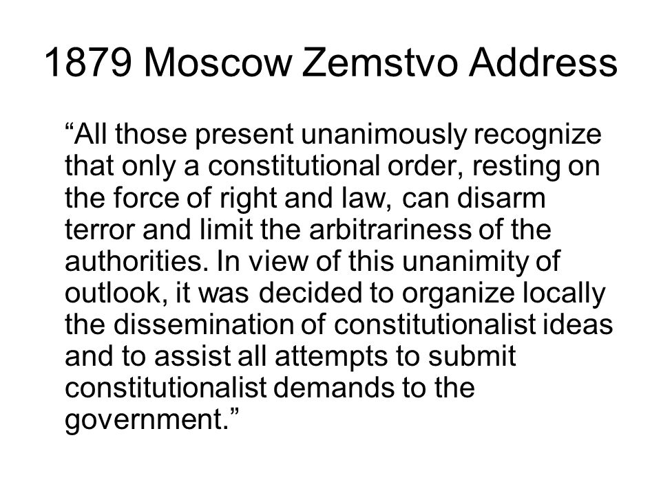 1879 Moscow Zemstvo Address All those present unanimously recognize that only a constitutional order, resting on the force of right and law, can disarm terror and limit the arbitrariness of the authorities.
