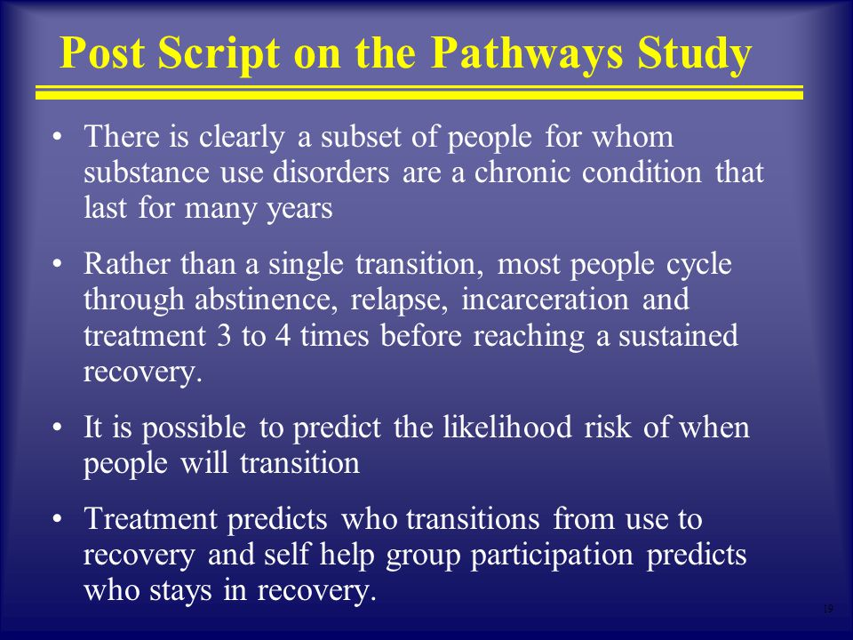 19 Post Script on the Pathways Study There is clearly a subset of people for whom substance use disorders are a chronic condition that last for many years Rather than a single transition, most people cycle through abstinence, relapse, incarceration and treatment 3 to 4 times before reaching a sustained recovery.