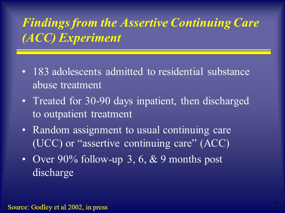 26 Findings from the Assertive Continuing Care (ACC) Experiment 183 adolescents admitted to residential substance abuse treatment Treated for days inpatient, then discharged to outpatient treatment Random assignment to usual continuing care (UCC) or assertive continuing care (ACC) Over 90% follow-up 3, 6, & 9 months post discharge Source: Godley et al 2002, in press