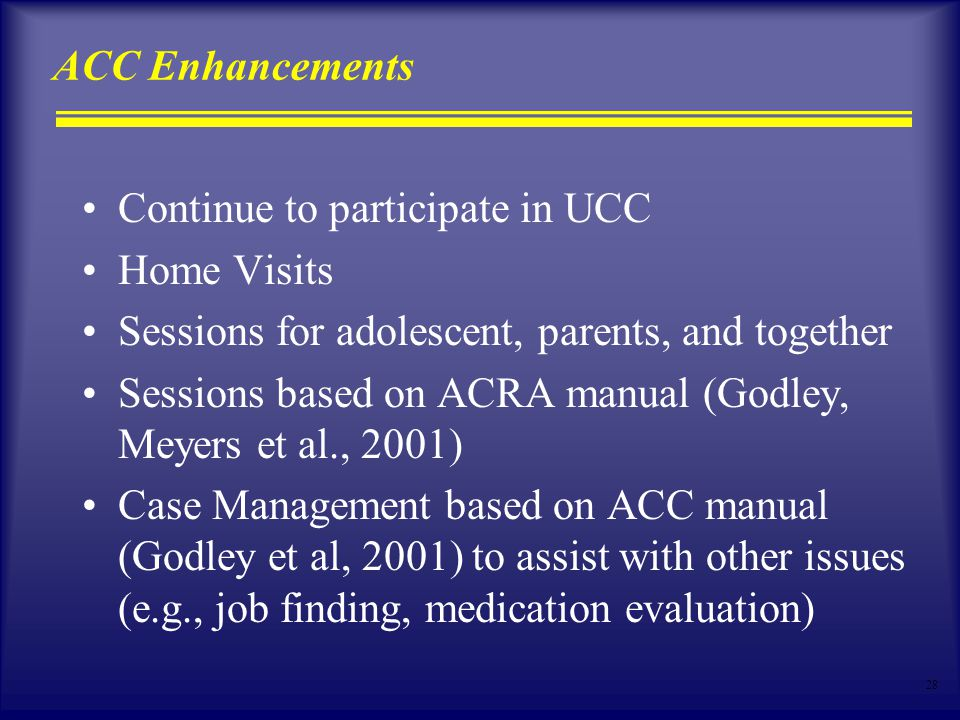 28 ACC Enhancements Continue to participate in UCC Home Visits Sessions for adolescent, parents, and together Sessions based on ACRA manual (Godley, Meyers et al., 2001) Case Management based on ACC manual (Godley et al, 2001) to assist with other issues (e.g., job finding, medication evaluation)